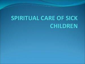 SPIRITUAL CARE OF SICK CHILDREN Spirituality and the