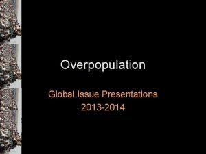 Overpopulation Global Issue Presentations 2013 2014 What is