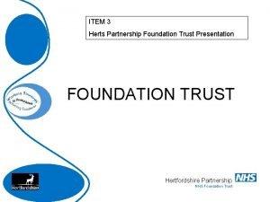 ITEM 3 Herts Partnership Foundation Trust Presentation FOUNDATION