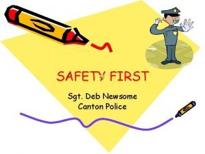 SAFETY FIRST Sgt Deb Newsome Canton Police TIPS