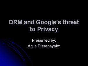 DRM and Googles threat to Privacy Presented by
