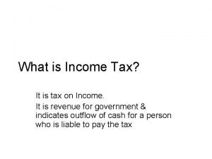 What is Income Tax It is tax on