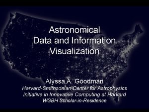 Astronomical Data and Information Visualization Alyssa A Goodman