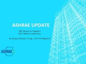 ASHRAE UPDATE DRC Report to Chapters 2017 Winter