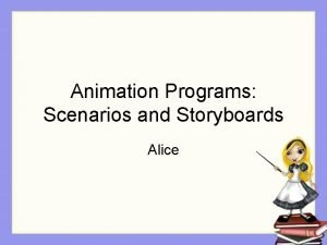 Animation Programs Scenarios and Storyboards Alice Overview 2