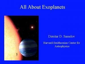 All About Exoplanets Dimitar D Sasselov HarvardSmithsonian Center