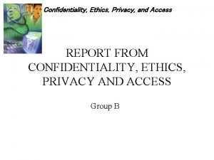 Confidentiality Ethics Privacy and Access REPORT FROM CONFIDENTIALITY