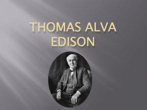 THOMAS ALVA EDISON Early Life He was born