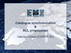 EMI INFSORI261611 Catalogue synchronization ACL propagation Fabrizio Furano