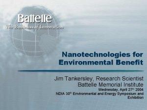 Nanotechnologies for Environmental Benefit Jim Tankersley Research Scientist