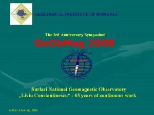 GEOLOGICAL INSTITUTE OF ROMANIA The 3 rd Anniversary