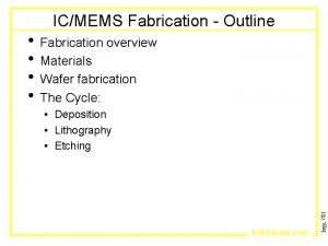 ICMEMS Fabrication Outline Fabrication overview Materials Wafer fabrication