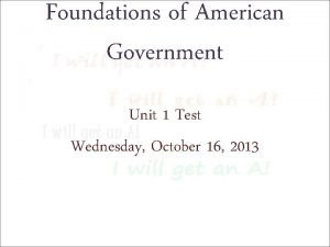 Foundations of American Government Unit 1 Test Wednesday