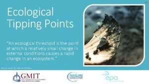 Ecological Tipping Points An ecological threshold is the