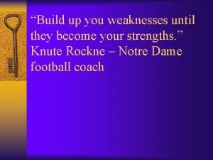 Build up you weaknesses until they become your