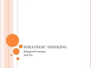 STRATEGIC THINKING Managerial Economics Jack Wu Strategic Thinking