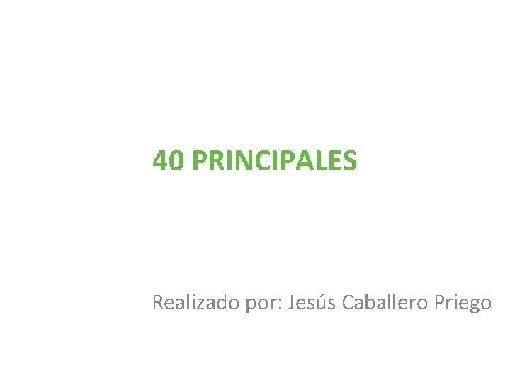 40 PRINCIPALES Realizado por Jess Caballero Priego Pintores