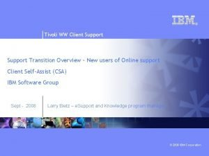 Tivoli WW Client Support Transition Overview New users