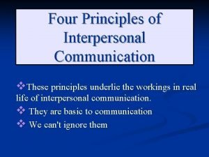 Four Principles of Interpersonal Communication v These principles