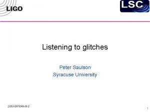 Listening to glitches Peter Saulson Syracuse University LIGOG