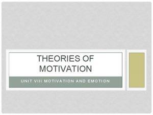 THEORIES OF MOTIVATION UNIT VIII MOTIVATION AND EMOTION