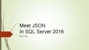 Meet JSON In SQL Server 2016 Russ Loski