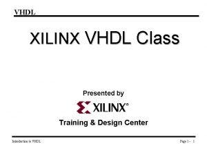 VHDL XILINX VHDL Class Presented by Training Design