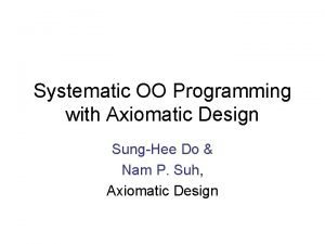 Systematic OO Programming with Axiomatic Design SungHee Do