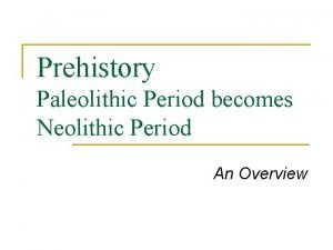 Prehistory Paleolithic Period becomes Neolithic Period An Overview