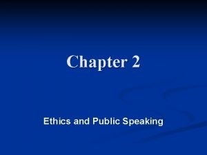 Chapter 2 Ethics and Public Speaking Ethics The
