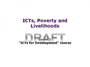 ICTs Poverty and Livelihoods Session 5 ICTs for