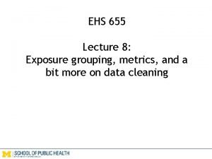 EHS 655 Lecture 8 Exposure grouping metrics and