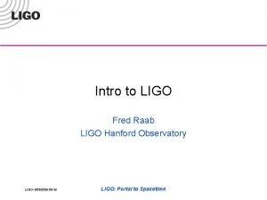 Intro to LIGO Fred Raab LIGO Hanford Observatory