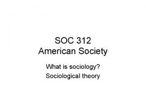 SOC 312 American Society What is sociology Sociological