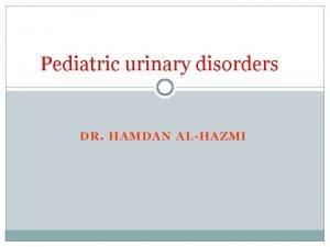 Pediatric urinary disorders DR HAMDAN ALHAZMI Objectives Understand
