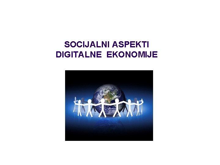 SOCIJALNI ASPEKTI DIGITALNE EKONOMIJE SOCIJALNI ASPEKTI DIGITALNE EKONOMIJE