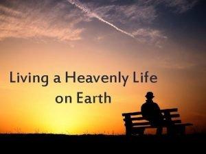 Living a Heavenly Life on Earth Living a