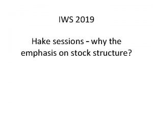 IWS 2019 Hake sessions why the emphasis on