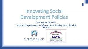 Innovating Social Development Policies Dominican Republic Technical Department