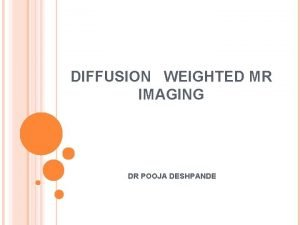 DIFFUSION WEIGHTED MR IMAGING DR POOJA DESHPANDE DIFFUSION