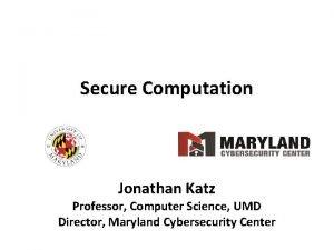 Secure Computation Jonathan Katz Professor Computer Science UMD