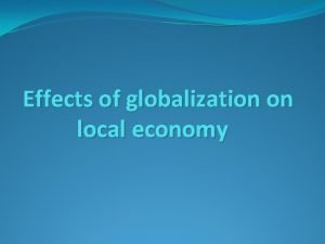 Effects of globalization on local economy Globalization of