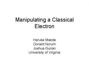 Manipulating a Classical Electron Haruka Maeda Donald Norum