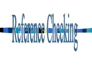 WHY IMPORTANCE OF REFERENCE CHECKING Protects and lowers