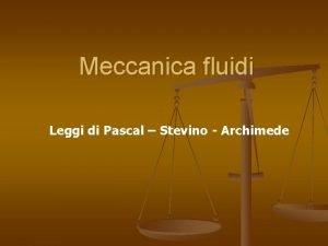Meccanica fluidi Leggi di Pascal Stevino Archimede Densit
