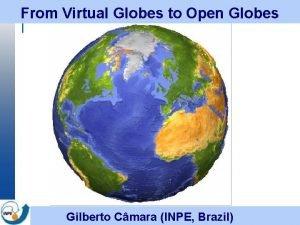 From Virtual Globes to Open Globes Gilberto Cmara