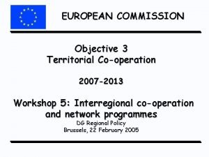EUROPEAN COMMISSION Objective 3 Territorial Cooperation 2007 2013
