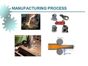 MANUFACTURING PROCESS Objective Classification of Manufacturing Processes Production