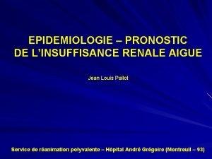 EPIDEMIOLOGIE PRONOSTIC DE LINSUFFISANCE RENALE AIGUE Jean Louis