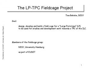 The LPTPC Fieldcage Project Ties Behnke DESY Ties